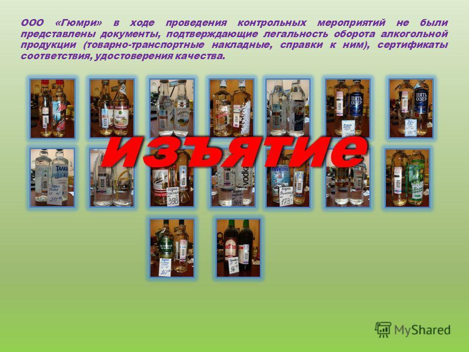 ООО «Гюмри» в ходе проведения контрольных мероприятий не были представлены документы, подтверждающие легальность оборота алкогольной продукции (товарно-транспортные накладные, справки к ним), сертификаты соответствия, удостоверения качества. изъятиеи