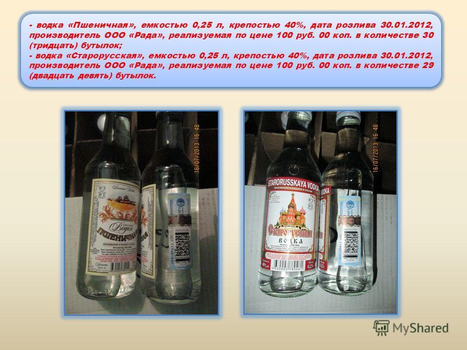 - водка «Пшеничная», емкостью 0,25 л, крепостью 40%, дата розлива 30.01.2012, производитель ООО «Рада», реализуемая по цене 100 руб. 00 коп. в количестве 30 (тридцать) бутылок; - водка «Старорусская», емкостью 0,25 л, крепостью 40%, дата розлива 30.0