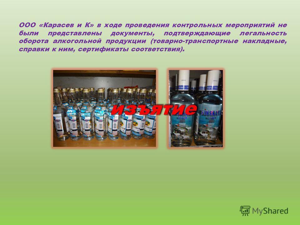 ООО «Карасев и К» в ходе проведения контрольных мероприятий не были представлены документы, подтверждающие легальность оборота алкогольной продукции (товарно-транспортные накладные, справки к ним, сертификаты соответствия). изъятиеизъятие