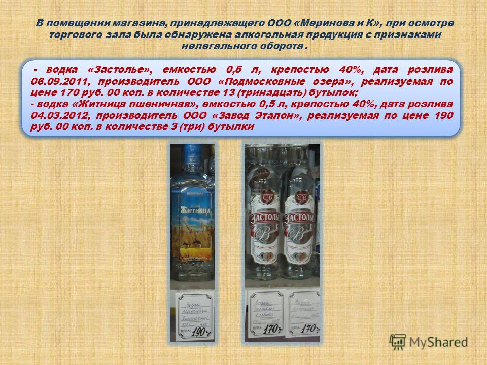 В помещении магазина, принадлежащего ООО «Меринова и К», при осмотре торгового зала была обнаружена алкогольная продукция с признаками нелегального оборота. - водка «Застолье», емкостью 0,5 л, крепостью 40%, дата розлива 06.09.2011, производитель ООО