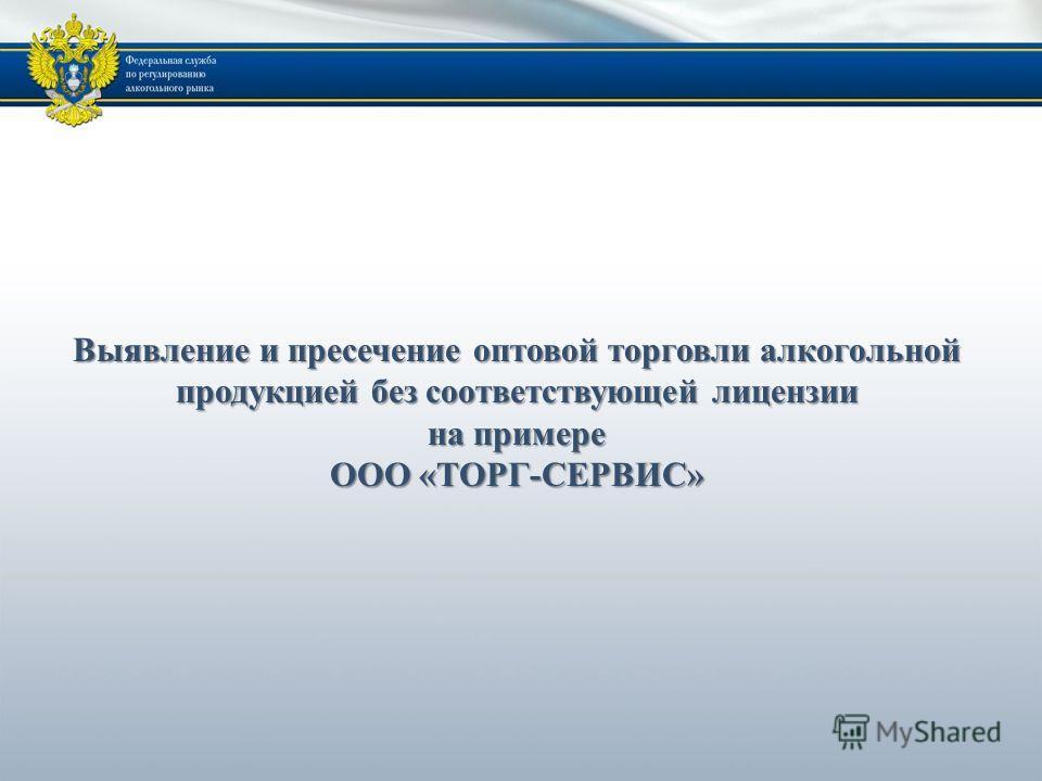 Выявление и пресечение оптовой торговли алкогольной продукцией без соответствующей лицензии на примере ООО «ТОРГ-СЕРВИС»