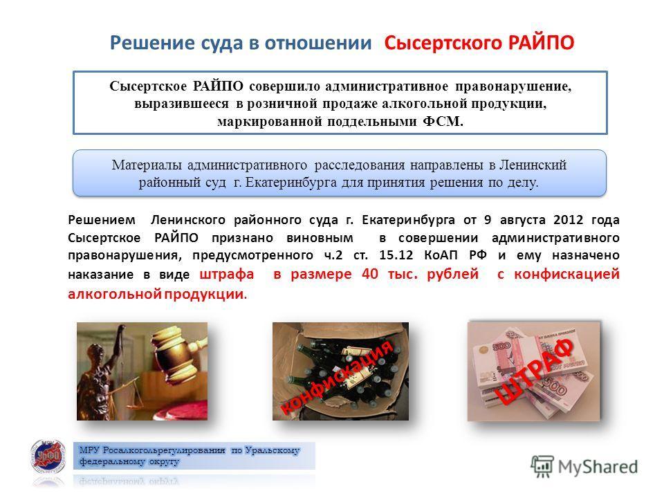 Решение суда в отношении Сысертского РАЙПО Сысертское РАЙПО совершило административное правонарушение, выразившееся в розничной продаже алкогольной продукции, маркированной поддельными ФСМ. Материалы административного расследования направлены в Ленин