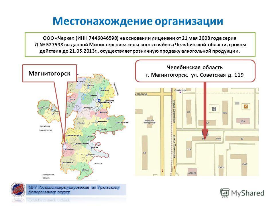 Местонахождение организации ООО «Чарка» (ИНН 7446046598) на основании лицензии от 21 мая 2008 года серия Д 527598 выданной Министерством сельского хозяйства Челябинской области, сроком действия до 21.05.2013г., осуществляет розничную продажу алкоголь