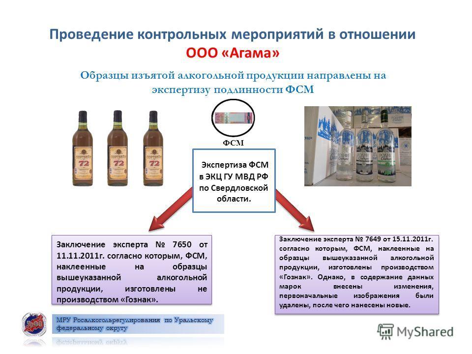 Проведение контрольных мероприятий в отношении ООО «Агама» Заключение эксперта 7650 от 11.11.2011г. согласно которым, ФСМ, наклеенные на образцы вышеуказанной алкогольной продукции, изготовлены не производством «Гознак». Заключение эксперта 7650 от 1