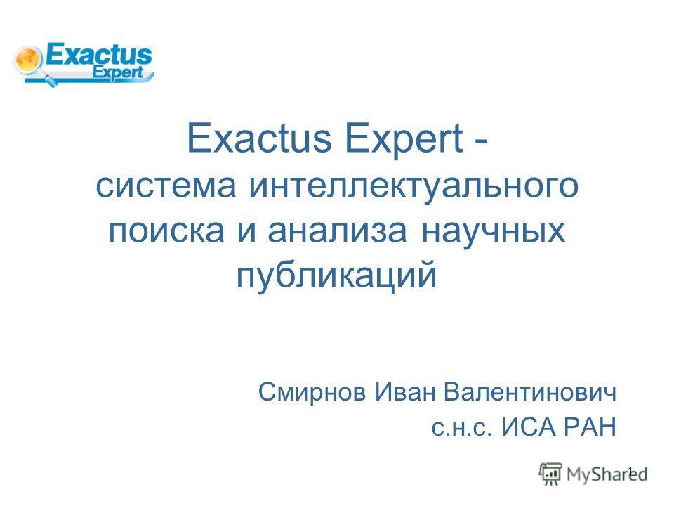 1 Exactus Expert - система интеллектуального поиска и анализа научных публикаций Смирнов Иван Валентинович с.н.с. ИСА РАН