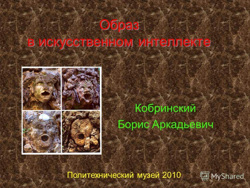 Образ в искусственном интеллекте Кобринский Борис Аркадьевич Политехнический музей 2010