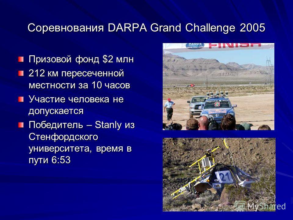 Соревнования DARPA Grand Challenge 2005 Призовой фонд $2 млн 212 км пересеченной местности за 10 часов Участие человека не допускается Победитель – Stanly из Стенфордского университета, время в пути 6:53