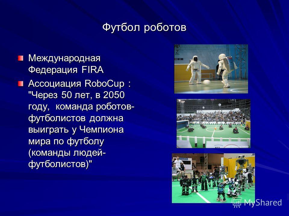 Футбол роботов Международная Федерация FIRA Ассоциация RoboCup : Через 50 лет, в 2050 году, команда роботов- футболистов должна выиграть у Чемпиона мира по футболу (команды людей- футболистов)