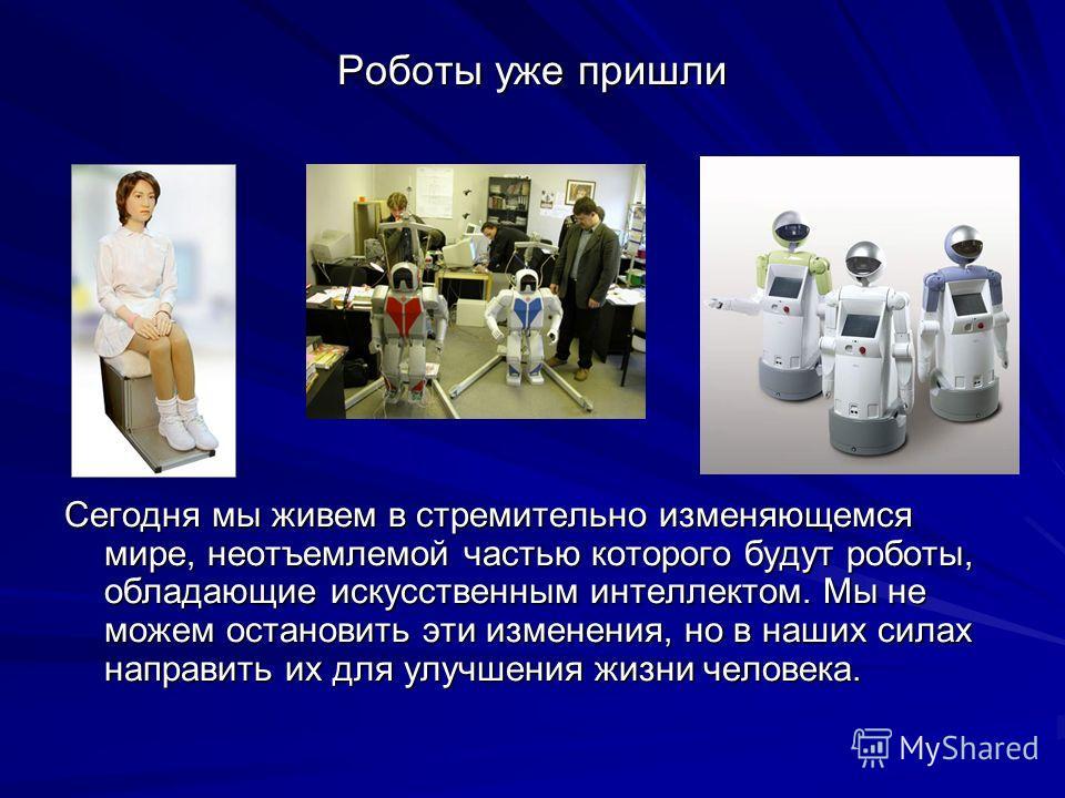 Роботы уже пришли Сегодня мы живем в стремительно изменяющемся мире, неотъемлемой частью которого будут роботы, обладающие искусственным интеллектом. Мы не можем остановить эти изменения, но в наших силах направить их для улучшения жизни человека.