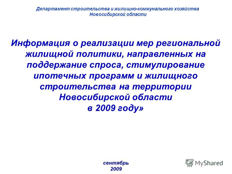 Информация о реализации мер региональной жилищной политики, направленных на поддержание спроса, стимулирование ипотечных программ и жилищного строительства на территории Новосибирской области в 2009 году» сентябрь 2009 Департамент строительства и жил