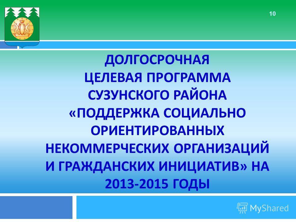 ДОЛГОСРОЧНАЯ ЦЕЛЕВАЯ ПРОГРАММА СУЗУНСКОГО РАЙОНА « ПОДДЕРЖКА СОЦИАЛЬНО ОРИЕНТИРОВАННЫХ НЕКОММЕРЧЕСКИХ ОРГАНИЗАЦИЙ И ГРАЖДАНСКИХ ИНИЦИАТИВ » НА 2013-2015 ГОДЫ 10