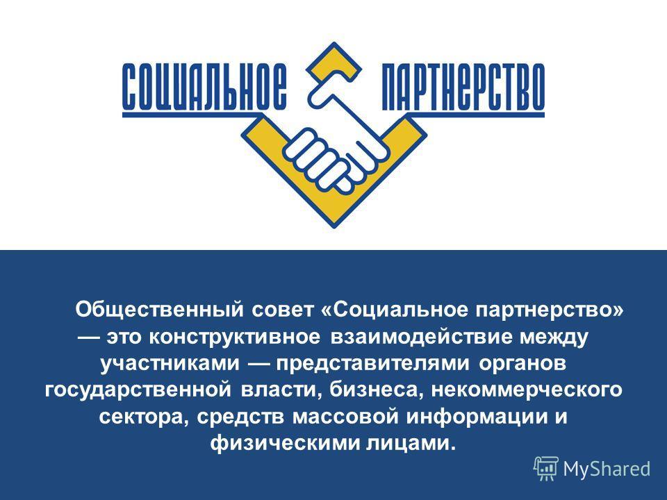 Общественный совет «Социальное партнерство» это конструктивное взаимодействие между участниками представителями органов государственной власти, бизнеса, некоммерческого сектора, средств массовой информации и физическими лицами.