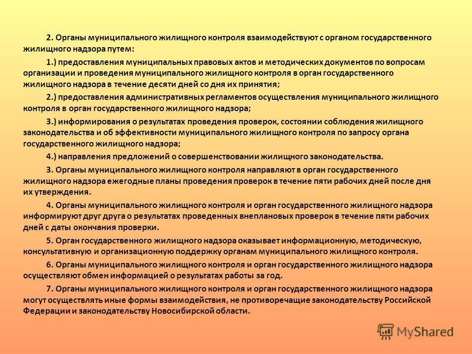 2. Органы муниципального жилищного контроля взаимодействуют с органом государственного жилищного надзора путем: 1.) предоставления муниципальных правовых актов и методических документов по вопросам организации и проведения муниципального жилищного ко