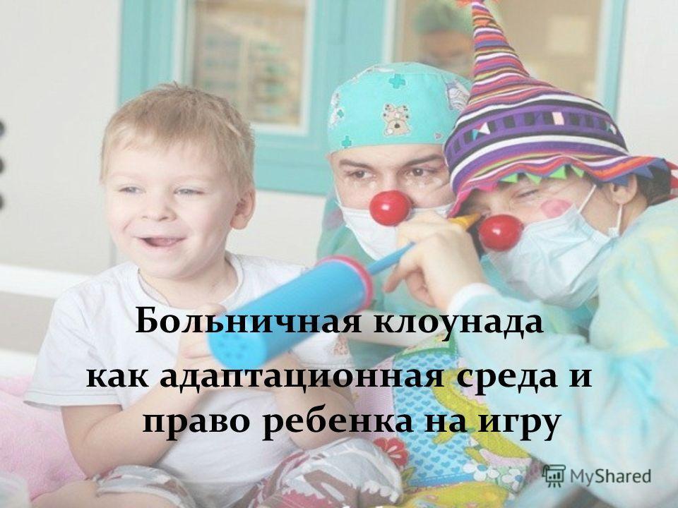 Больничная клоунада как адаптационная среда и право ребенка на игру