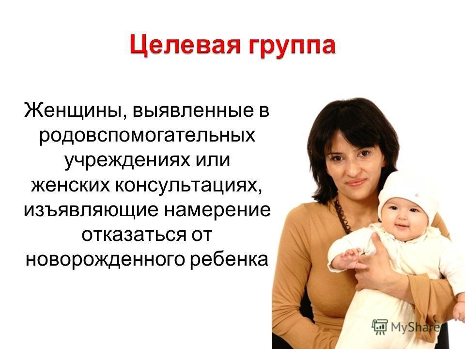 Женщины, выявленные в родовспомогательных учреждениях или женских консультациях, изъявляющие намерение отказаться от новорожденного ребенка