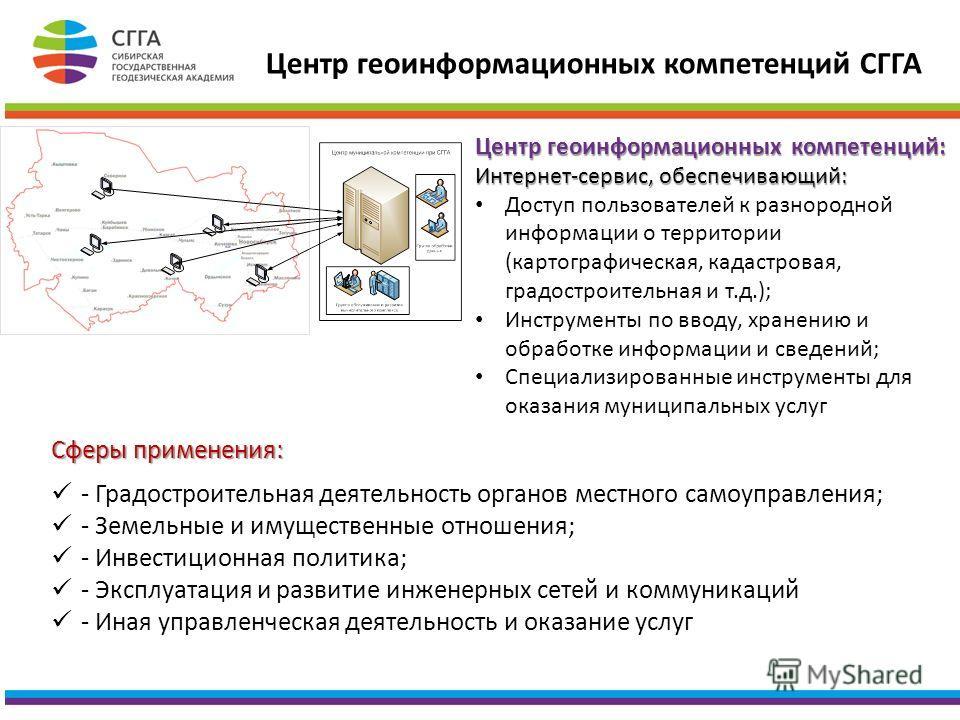 Центр геоинформационных компетенций СГГА Центр геоинформационных компетенций: Интернет-сервис, обеспечивающий: Доступ пользователей к разнородной информации о территории (картографическая, кадастровая, градостроительная и т.д.); Инструменты по вводу,