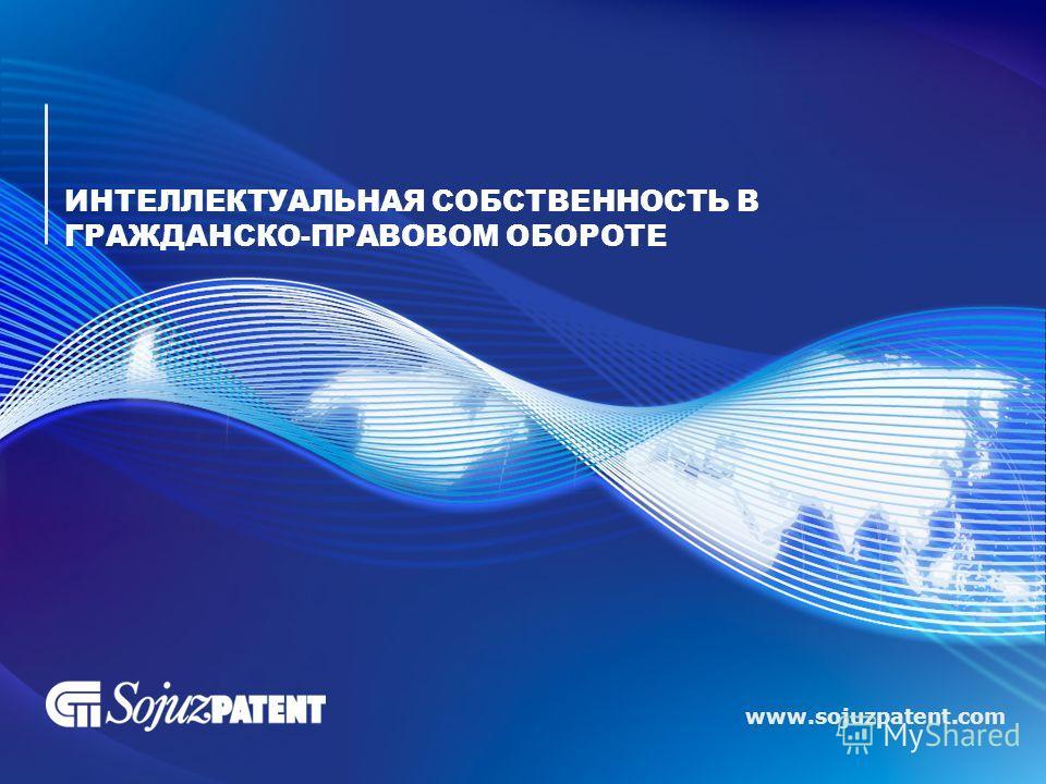 www.sojuzpatent.com ИНТЕЛЛЕКТУАЛЬНАЯ СОБСТВЕННОСТЬ В ГРАЖДАНСКО-ПРАВОВОМ ОБОРОТЕ