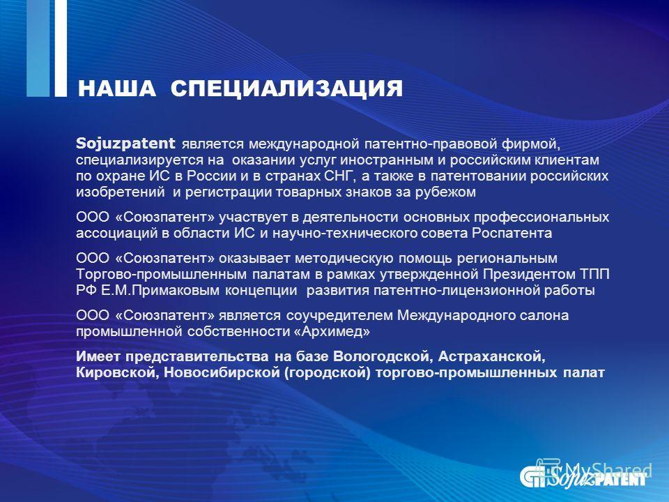 НАША СПЕЦИАЛИЗАЦИЯ Sojuzpatent является международной патентно-правовой фирмой, специализируется на оказании услуг иностранным и российским клиентам по охране ИС в России и в странах СНГ, а также в патентовании российских изобретений и регистрации то