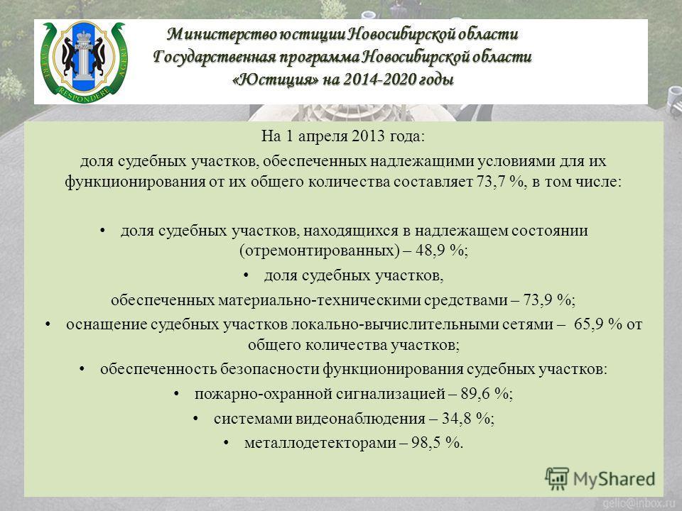 Министерство юстиции Новосибирской области Государственная программа Новосибирской области «Юстиция» на 2014-2020 годы На 1 апреля 2013 года: доля судебных участков, обеспеченных надлежащими условиями для их функционирования от их общего количества с