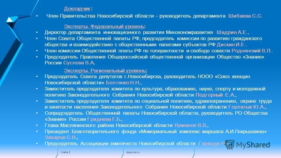 dops.nso.ruСлайд 2 Докладчик : Член Правительства Новосибирской области – руководитель департамента Шибаева С.С. Эксперты. Федеральный уровень: Директор департамента инновационного развития Минэкономразвития Шадрин А.Е., Член Совета Общественной пала