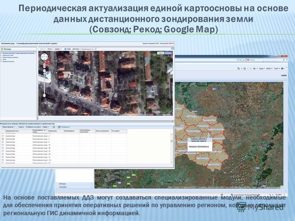Периодическая актуализация единой картоосновы на основе данных дистанционного зондирования земли (Совзонд; Рекод; Google Map) На основе поставляемых ДДЗ могут создаваться специализированные модули, необходимые для обеспечения принятия оперативных реш