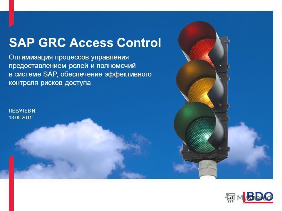 SAP GRC Access Control Оптимизация процессов управления предоставлением ролей и полномочий в системе SAP, обеспечение эффективного контроля рисков доступа ЛЕВАЧЕВ И. 18.05.2011