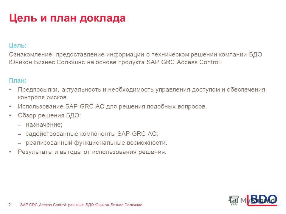 SAP GRC Access Control: решение БДО Юникон Бизнес Солюшнс 2 2 Цель и план доклада Цель: Ознакомление, предоставление информации о техническом решении компании БДО Юникон Бизнес Солюшнс на основе продукта SAP GRC Access Control. План: Предпосылки, акт
