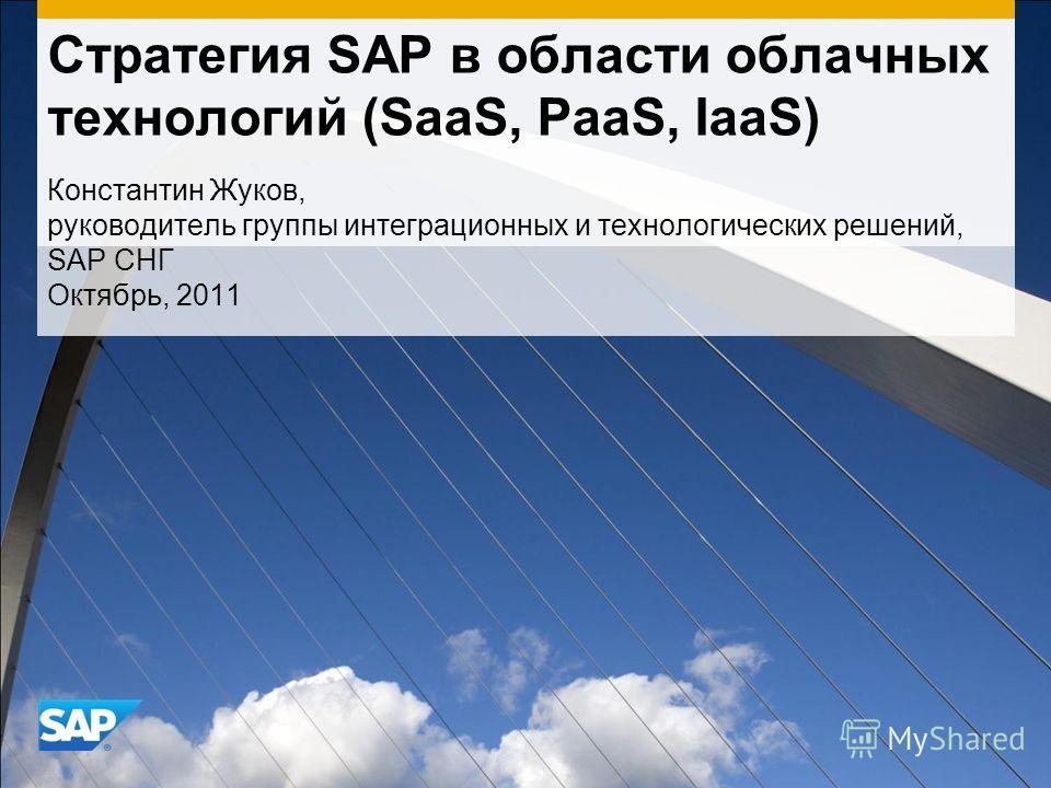 Стратегия SAP в области облачных технологий (SaaS, PaaS, IaaS) Константин Жуков, руководитель группы интеграционных и технологических решений, SAP СНГ Октябрь, 2011