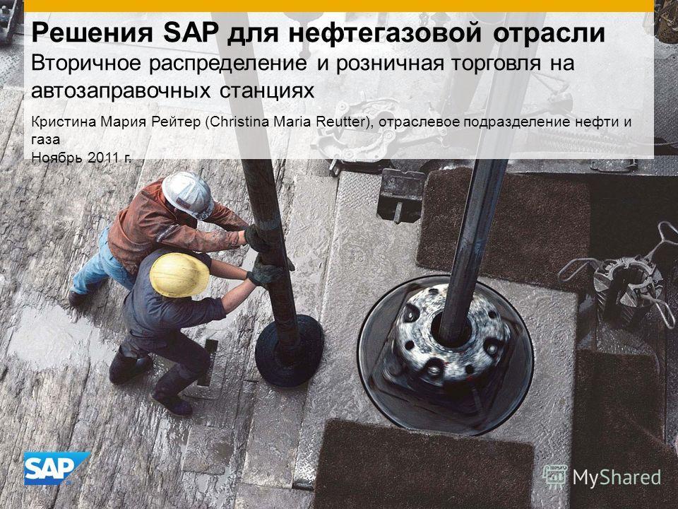 Решения SAP для нефтегазовой отрасли Вторичное распределение и розничная торговля на автозаправочных станциях Кристина Мария Рейтер (Christina Maria Reutter), отраслевое подразделение нефти и газа Ноябрь 2011 г.