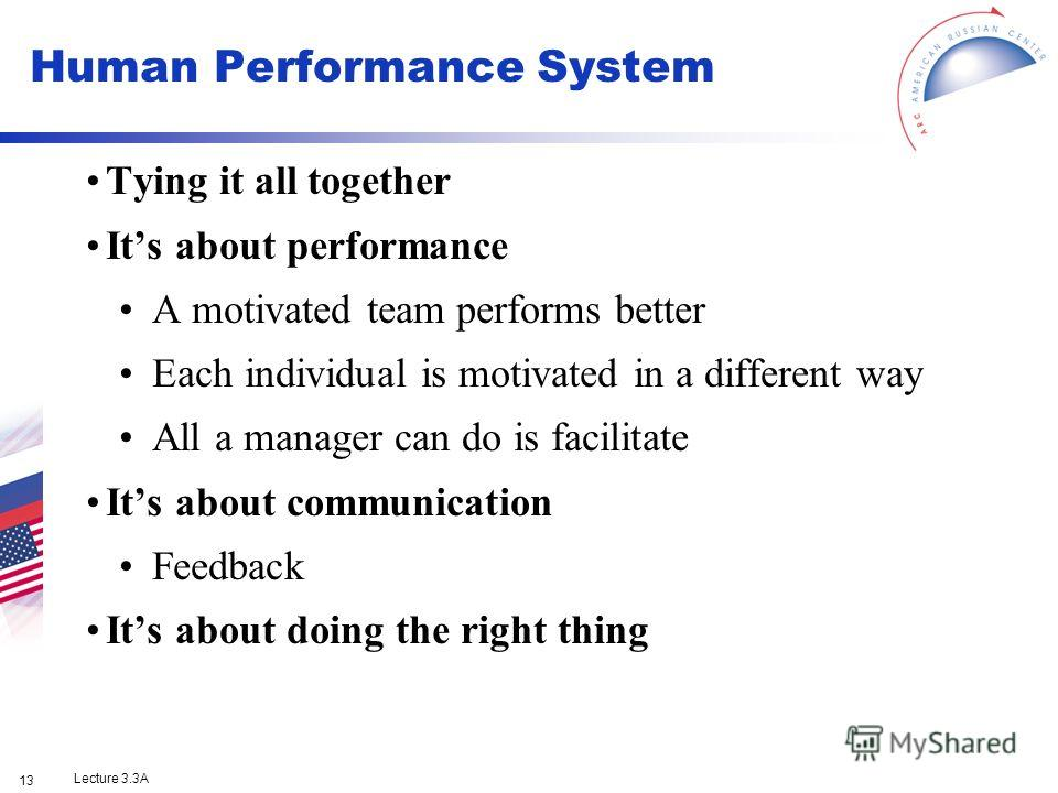 Lecture 3.3A 13 Tying it all together Its about performance A motivated team performs better Each individual is motivated in a different way All a manager can do is facilitate Its about communication Feedback Its about doing the right thing Human Per