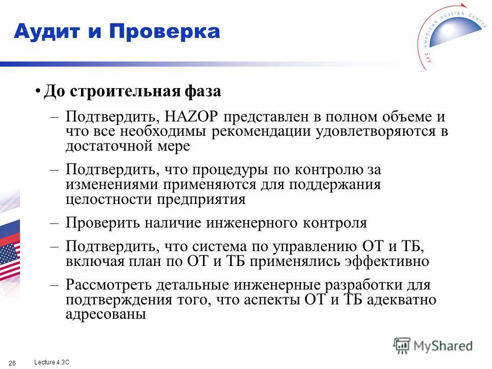 Lecture 4.3C 26 До строительная фаза –Подтвердить, HAZOP представлен в полном объеме и что все необходимы рекомендации удовлетворяются в достаточной мере –Подтвердить, что процедуры по контролю за изменениями применяются для поддержания целостности п