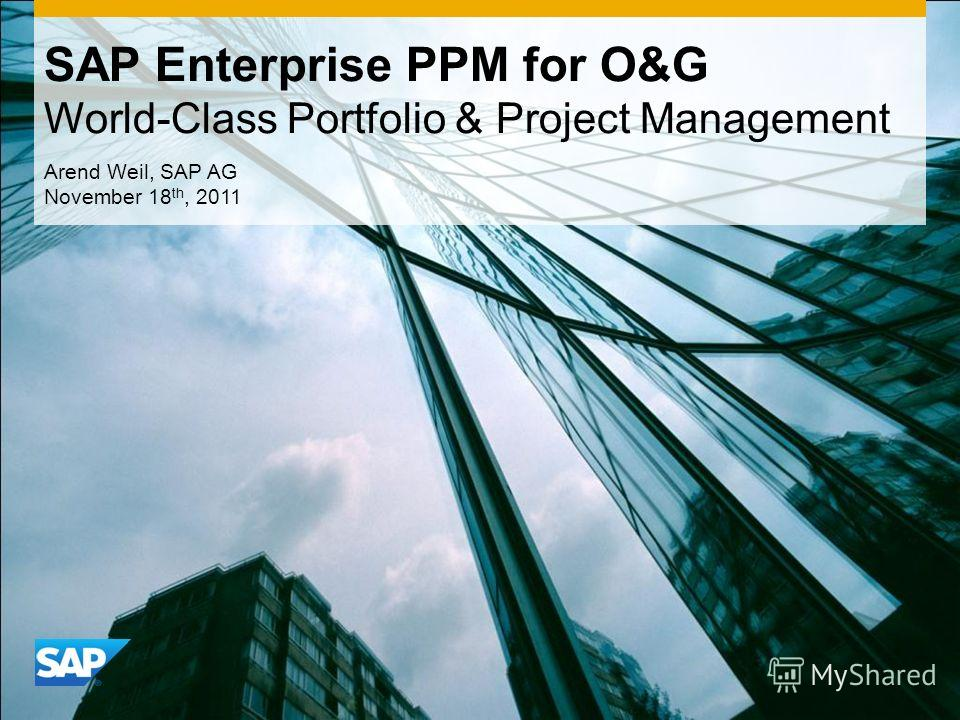 SAP Enterprise PPM for O&G World-Class Portfolio & Project Management Arend Weil, SAP AG November 18 th, 2011