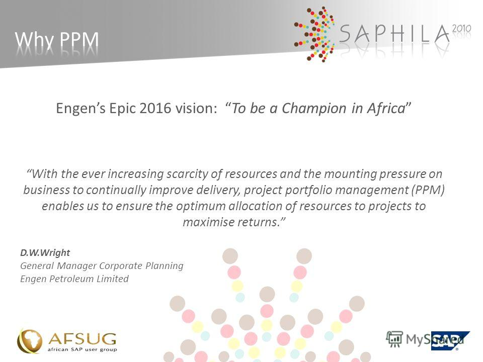 Engens Epic 2016 vision: To be a Champion in Africa With the ever increasing scarcity of resources and the mounting pressure on business to continually improve delivery, project portfolio management (PPM) enables us to ensure the optimum allocation o