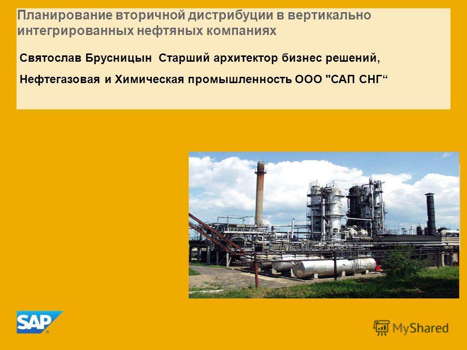 Планирование вторичной дистрибуции в вертикально интегрированных нефтяных компаниях Святослав Брусницын Старший архитектор бизнес решений, Нефтегазовая и Химическая промышленность ООО САП СНГ