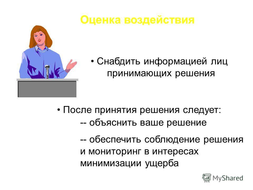 Оценка воздействия Снабдить информацией лиц принимающих решения После принятия решения следует: -- объяснить ваше решение -- обеспечить соблюдение решения и мониторинг в интересах минимизации ущерба