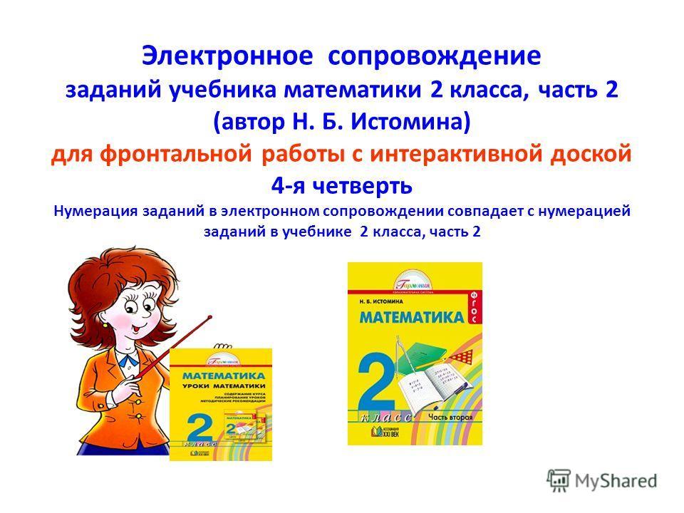 Электронное сопровождение заданий учебника математики 2 класса, часть 2 (автор Н. Б. Истомина) для фронтальной работы с интерактивной доской 4-я четверть Нумерация заданий в электронном сопровождении совпадает с нумерацией заданий в учебнике 2 класса