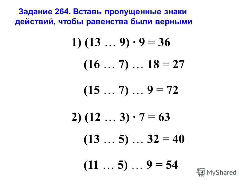 Задание 264. Вставь пропущенные знаки действий, чтобы равенства были верными 1) (13 … 9) 9 = 36 (16 … 7) … 18 = 27 (15 … 7) … 9 = 72 2) (12 … 3) 7 = 63 (13 … 5) … 32 = 40 (11 … 5) … 9 = 54