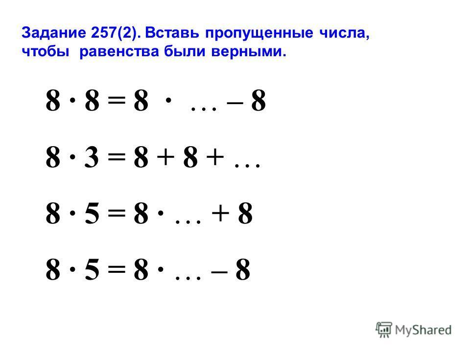 Задание 257(2). Вставь пропущенные числа, чтобы равенства были верными. 8 8 = 8 … – 8 8 3 = 8 + 8 + … 8 5 = 8 … + 8 8 5 = 8 … – 8
