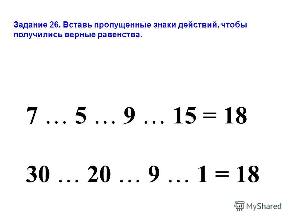 7 … 5 … 9 … 15 = 18 30 … 20 … 9 … 1 = 18 Задание 26. Вставь пропущенные знаки действий, чтобы получились верные равенства.