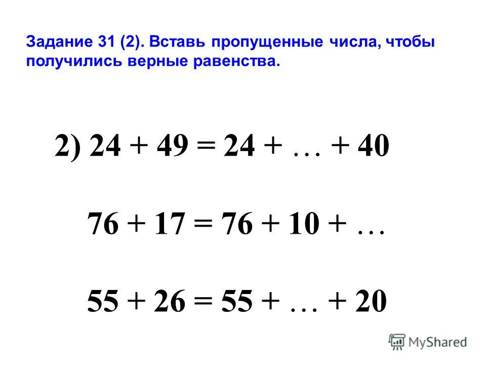 Задание 31 (2). Вставь пропущенные числа, чтобы получились верные равенства. 2) 24 + 49 = 24 + … + 40 76 + 17 = 76 + 10 + … 55 + 26 = 55 + … + 20
