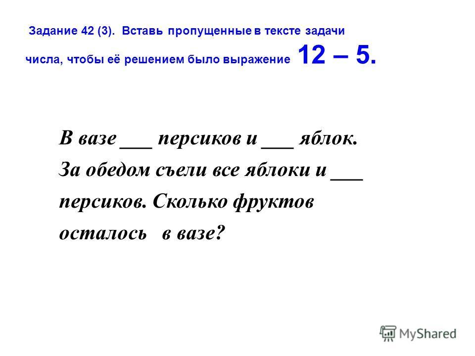 В вазе ___ персиков и ___ яблок. За обедом съели все яблоки и ___ персиков. Сколько фруктов осталось в вазе? Задание 42 (3). Вставь пропущенные в тексте задачи числа, чтобы её решением было выражение 12 – 5.