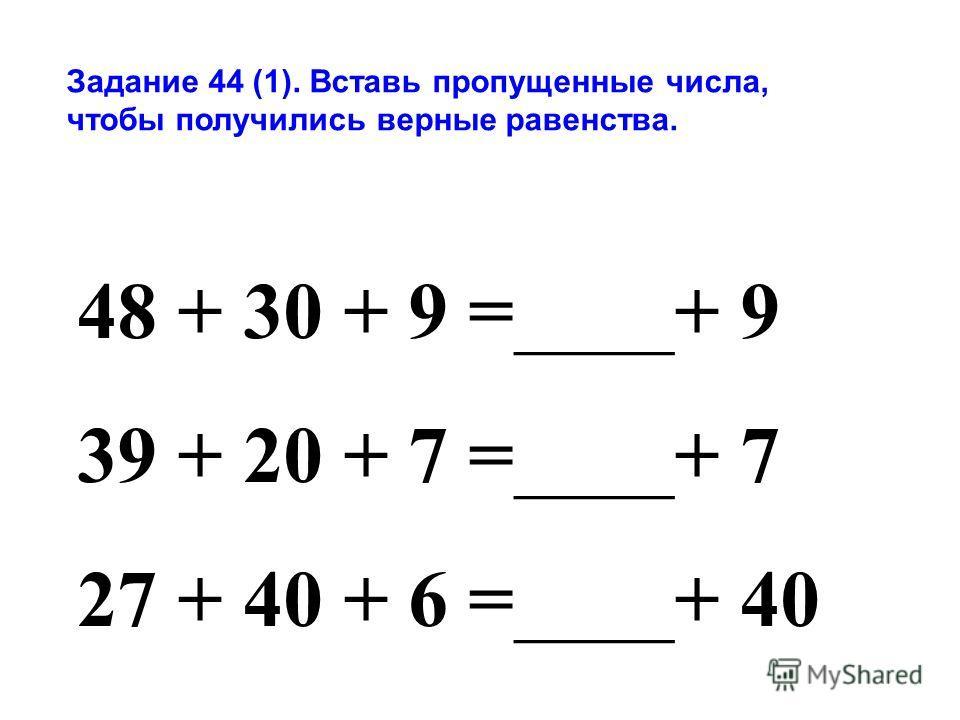 Задание 44 (1). Вставь пропущенные числа, чтобы получились верные равенства. 48 + 30 + 9 =____+ 9 39 + 20 + 7 =____+ 7 27 + 40 + 6 =____+ 40