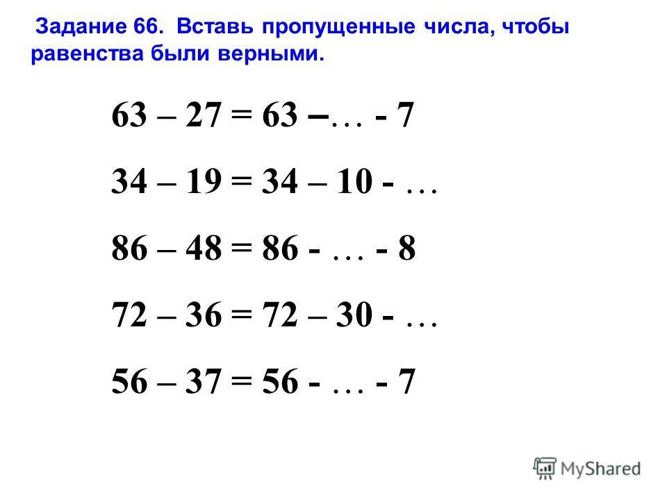 Задание 66. Вставь пропущенные числа, чтобы равенства были верными. 63 – 27 = 63 – … - 7 34 – 19 = 34 – 10 - … 86 – 48 = 86 - … - 8 72 – 36 = 72 – 30 - … 56 – 37 = 56 - … - 7