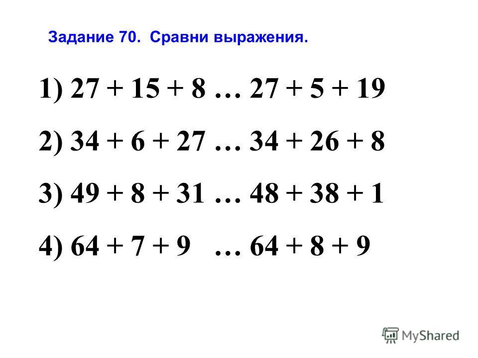 1) 27 + 15 + 8 … 27 + 5 + 19 2) 34 + 6 + 27 … 34 + 26 + 8 3) 49 + 8 + 31 … 48 + 38 + 1 4) 64 + 7 + 9 … 64 + 8 + 9 Задание 70. Сравни выражения.