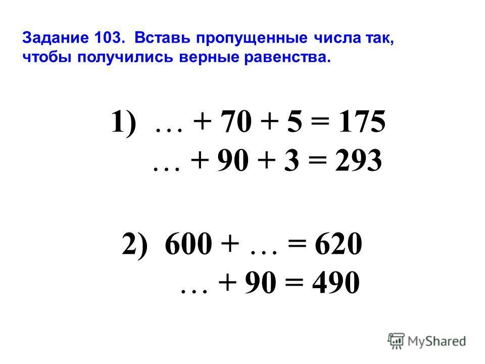 Задание 103. Вставь пропущенные числа так, чтобы получились верные равенства. 1) … + 70 + 5 = 175 … + 90 + 3 = 293 2) 600 + … = 620 … + 90 = 490