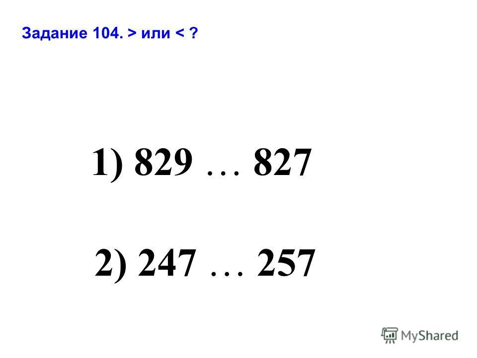 1) 829 … 827 2) 247 … 257 Задание 104. > или < ?