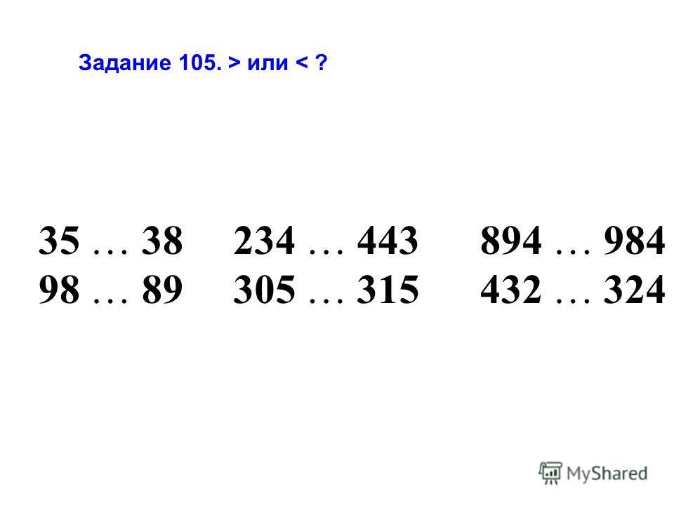 Задание 105. > или < ? 35 … 38 98 … 89 234 … 443 305 … 315 894 … 984 432 … 324