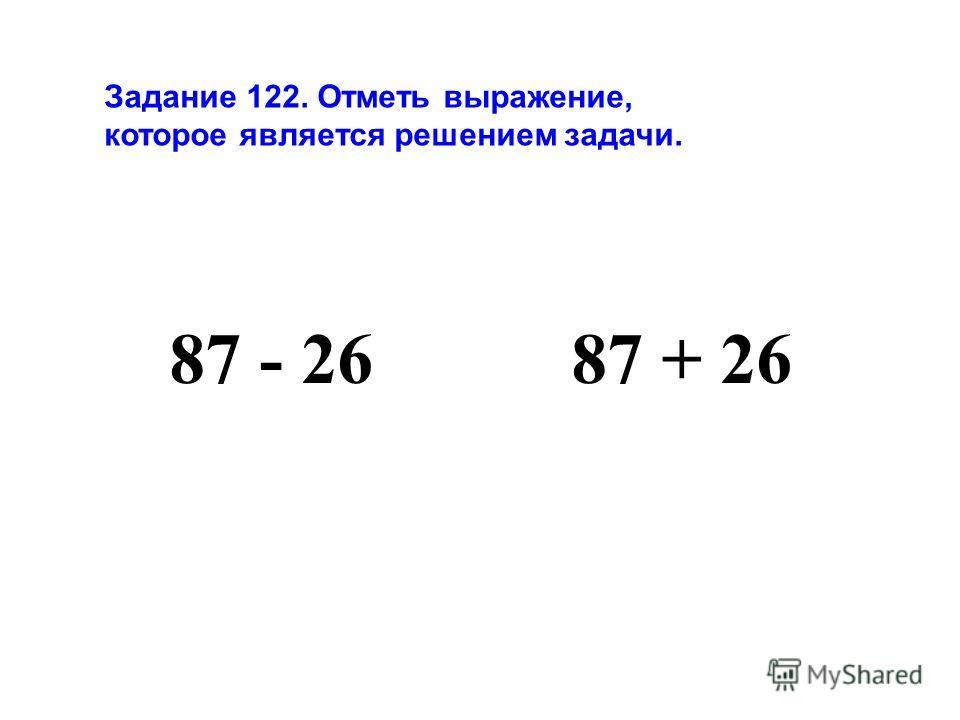Задание 122. Отметь выражение, которое является решением задачи. 87 - 26 87 + 26