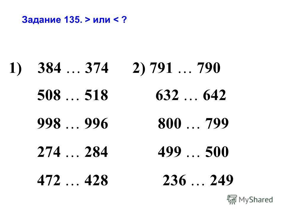 Задание 135. > или < ? 1) 384 … 374 2) 791 … 790 508 … 518 632 … 642 998 … 996 800 … 799 274 … 284 499 … 500 472 … 428 236 … 249