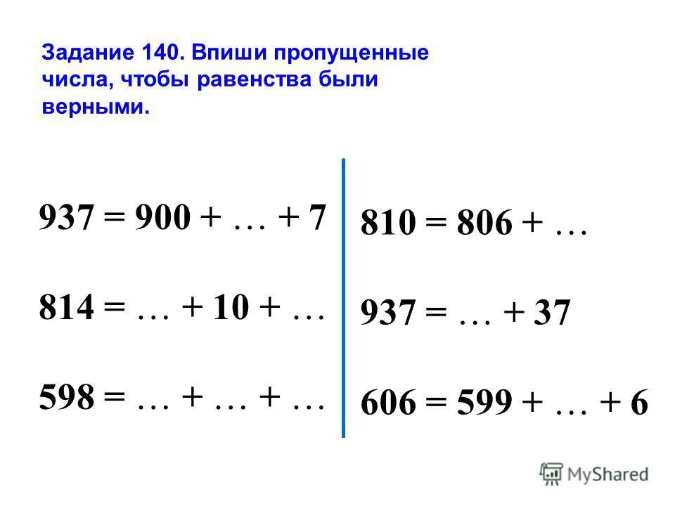Задание 140. Впиши пропущенные числа, чтобы равенства были верными. 937 = 900 + … + 7 814 = … + 10 + … 598 = … + … + … 810 = 806 + … 937 = … + 37 606 = 599 + … + 6